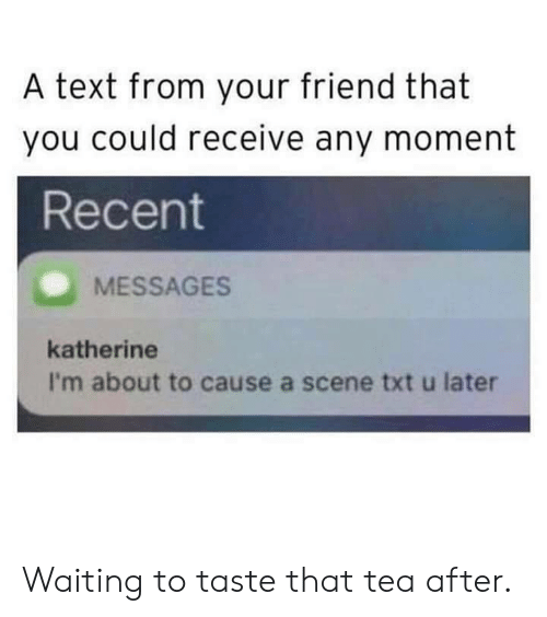 Dank, Text, and Waiting...: A text from your friend that  you could receive any moment  Recent  MESSAGES  katherine  I'm about to cause a scene txt u later Waiting to taste that tea after.