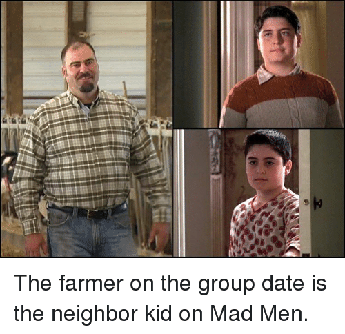 Memes, Mad Men, and Neighbors: a) The farmer on the group date is the neighbor kid on Mad Men.