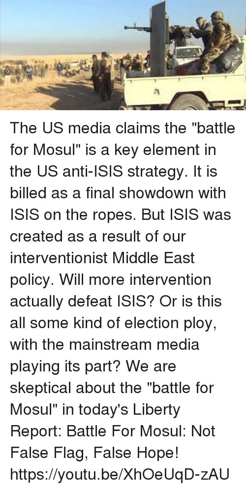 """Dank, Finals, and Isis: a The US media claims the """"battle for Mosul"""" is a key element in the US anti-ISIS strategy. It is billed as a final showdown with ISIS on the ropes. But ISIS was created as a result of our interventionist Middle East policy. Will more intervention actually defeat ISIS? Or is this all some kind of election ploy, with the mainstream media playing its part? We are skeptical about the """"battle for Mosul"""" in today's Liberty Report:  Battle For Mosul: Not False Flag, False Hope! https://youtu.be/XhOeUqD-zAU"""