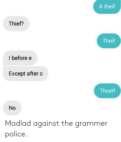 Police, Thief, and Except: A theif  Thief?  Theif  I before e  Except after c  Thceif  No Madlad against the grammer police.