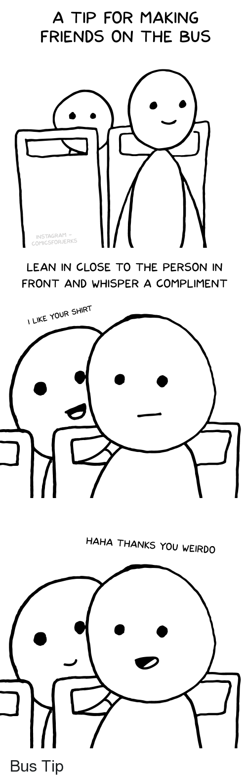 Friends, Funny, and Lean: A TIP FOR MAKING  FRIENDS ON THE BUS  NSTAGRAM  COMICSFORJERKS   LEAN IN CLOSE TO THE PERSON IN  FRONT AND WHISPER A COMPLIMENT  ILIKE YOUR SHIRT   HAHA THANKS YOU WEIRDO Bus Tip