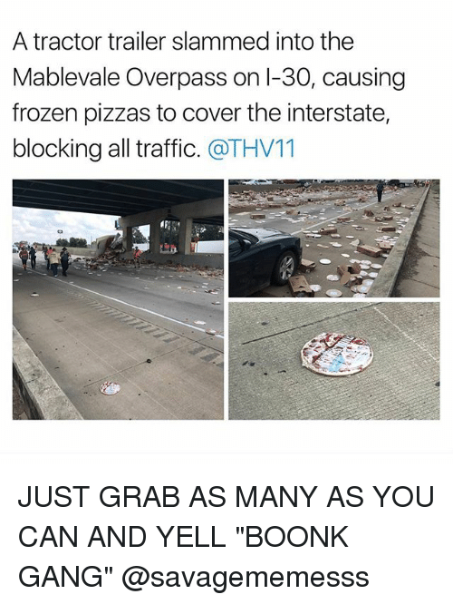 """Frozen, Memes, and Traffic: A tractor trailer slammed into the  Mablevale Overpass on l-30, causing  frozen pizzas to cover the interstate,  blocking all traffic. @THV11 JUST GRAB AS MANY AS YOU CAN AND YELL """"BOONK GANG"""" @savagememesss"""