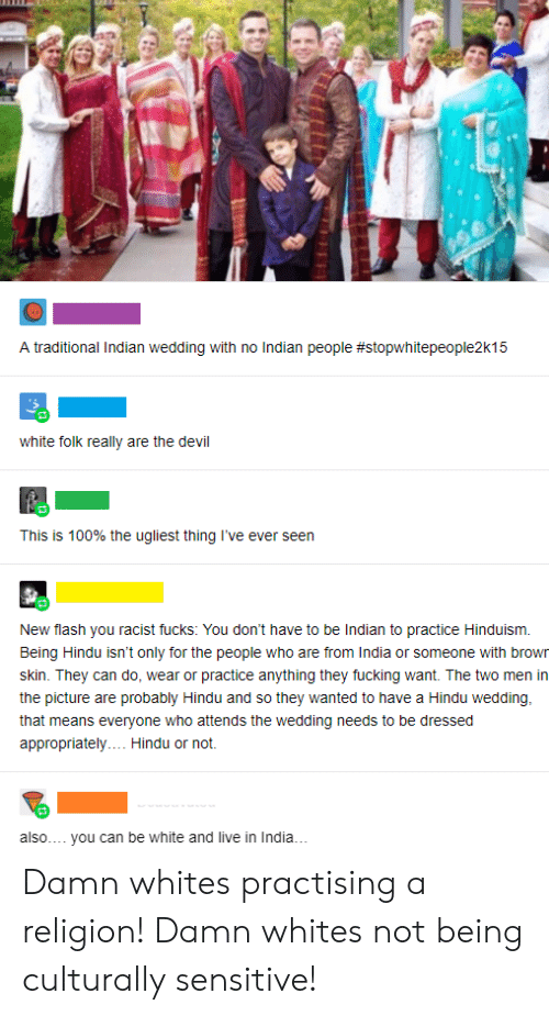 Tumblr, Devil, and India: A traditional Indian wedding with no Indian people #stopwhitepeople2k15  white folk really are the devil  This is 100% the ugliest thing I've ever seen  New flash you racist fucks: You don't have to be Indian to practice Hinduism  Being Hindu isn't only for the people who are from India or someone with brown  skin. They can do, wear or practice anything they fucking want. The two men in  the picture are probably Hindu and so they wanted to have a Hindu wedding,  that means everyone who attends the wedding needs to be dressed  appropriately.. Hindu or not.  also..  you can be white and live in India...  49 Damn whites practising a religion! Damn whites not being culturally sensitive!