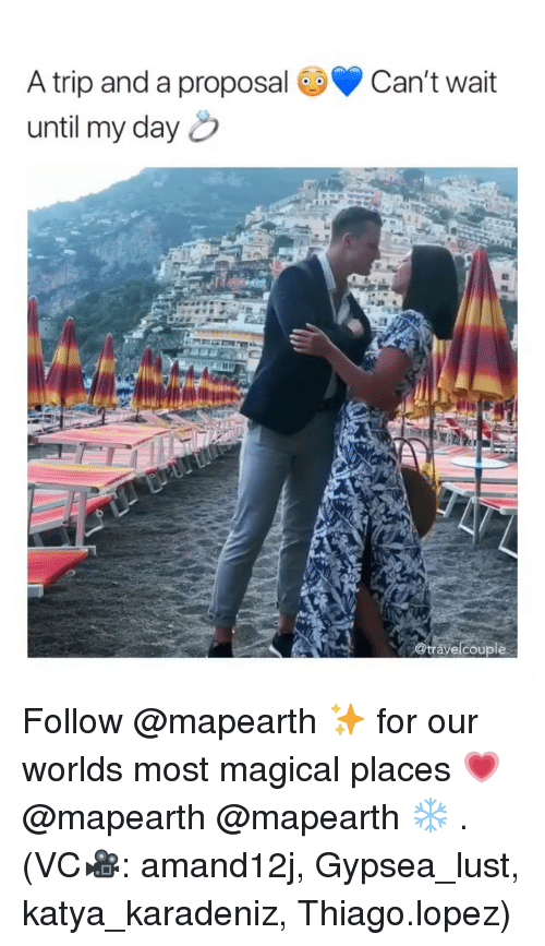 Girl Memes, Day, and Lust: A trip and a proposal Can't wait  until my day  @travelcouple Follow @mapearth ✨ for our worlds most magical places 💗 @mapearth @mapearth ❄️ . (VC🎥: amand12j, Gypsea_lust, katya_karadeniz, Thiago.lopez)