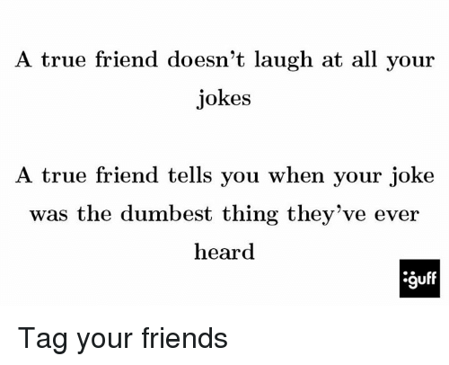 Memes, 🤖, and True Friends: A true friend doesn't laugh at all your  jokes  A true friend tells you when your joke  was the dumbest thing they've ever  heard Tag your friends