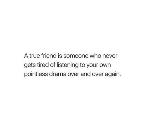 True, Never, and Drama: A true friend is someone who never  gets tired of listening to your own  pointless drama over and over again.