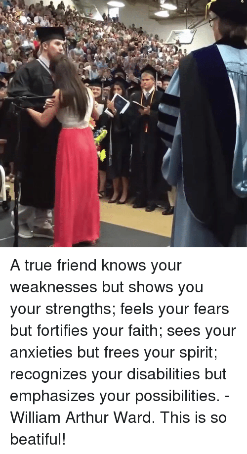 Arthur, Memes, and Anxiety: A true friend knows your weaknesses but shows you your strengths; feels your fears but fortifies your faith; sees your anxieties but frees your spirit; recognizes your disabilities but emphasizes your possibilities. - William Arthur Ward.  This is so beatiful!