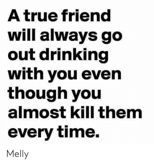 Drinking, Memes, and True: A true friend  will always go  out drinking  with you even  though you  almost kill them  every time. Melly