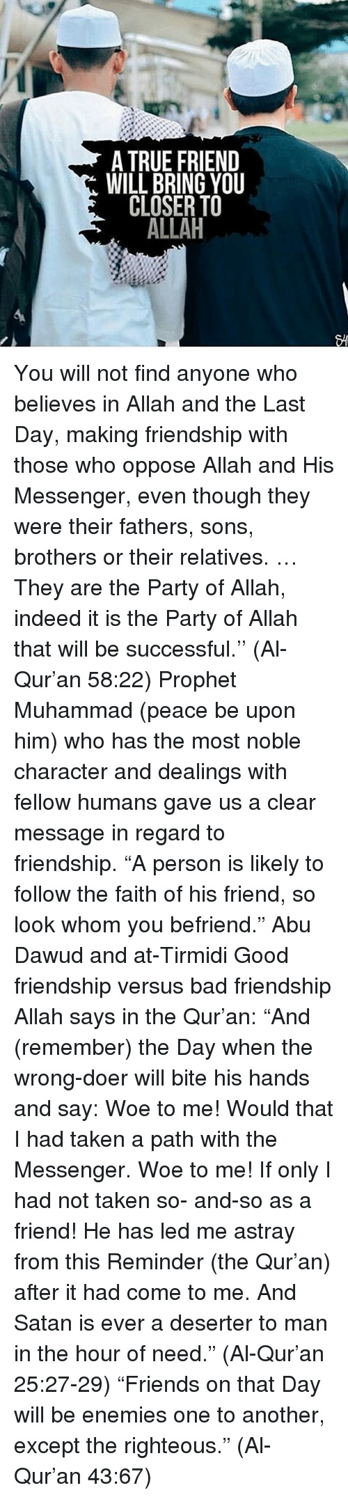 "Bad, Memes, and Party: A TRUE FRIEND  WILL BRING YOU  CLOSER TO  ALLAH You will not find anyone who believes in Allah and the Last Day, making friendship with those who oppose Allah and His Messenger, even though they were their fathers, sons, brothers or their relatives. … They are the Party of Allah, indeed it is the Party of Allah that will be successful.'' (Al-Qur'an 58:22) Prophet Muhammad (peace be upon him) who has the most noble character and dealings with fellow humans gave us a clear message in regard to friendship. ""A person is likely to follow the faith of his friend, so look whom you befriend."" Abu Dawud and at-Tirmidi Good friendship versus bad friendship Allah says in the Qur'an: ""And (remember) the Day when the wrong-doer will bite his hands and say: Woe to me! Would that I had taken a path with the Messenger. Woe to me! If only I had not taken so- and-so as a friend! He has led me astray from this Reminder (the Qur'an) after it had come to me. And Satan is ever a deserter to man in the hour of need."" (Al-Qur'an 25:27-29) ""Friends on that Day will be enemies one to another, except the righteous."" (Al-Qur'an 43:67)"
