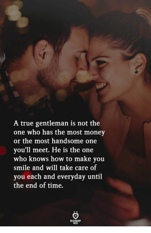 Money, True, and How To: A true gentleman is not the  one who has the most money  or the most handsome one  you'll meet. He is the one  who knows how to make you  smile and will take care of  you each and everyday until  the end of time.  ELATIONGH