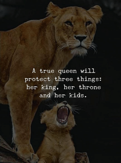 True, Queen, and Kids: A true queen will  protect three things:  her king, her throne  and her kids.