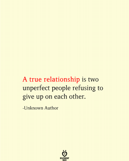 True, Unknown, and Relationship: A true relationship is two  unperfect people refusing to  give up on each other.  -Unknown Author  RELATIONSHIP  RULES