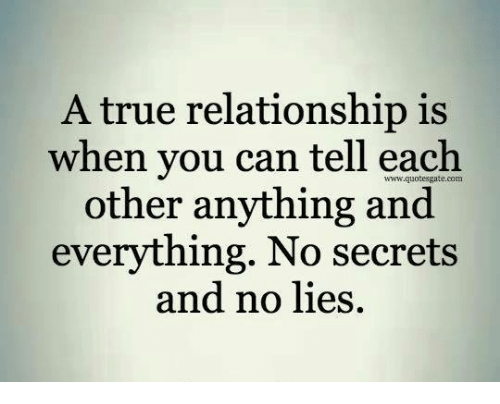 Memes, True, and 🤖: A true relationship is  when you can tell each  other anything and  everything. No secrets  and no lies.  www.quotesgate.com