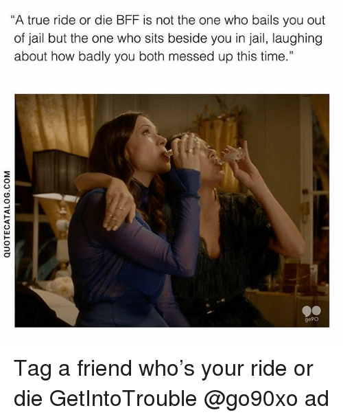 """Jail, True, and Time: """"A true ride or die BFF is not the one who bails you out  of jail but the one who sits beside you in jail, laughing  about how badly you both messed up this time.""""  go9o Tag a friend who's your ride or die GetIntoTrouble @go90xo ad"""