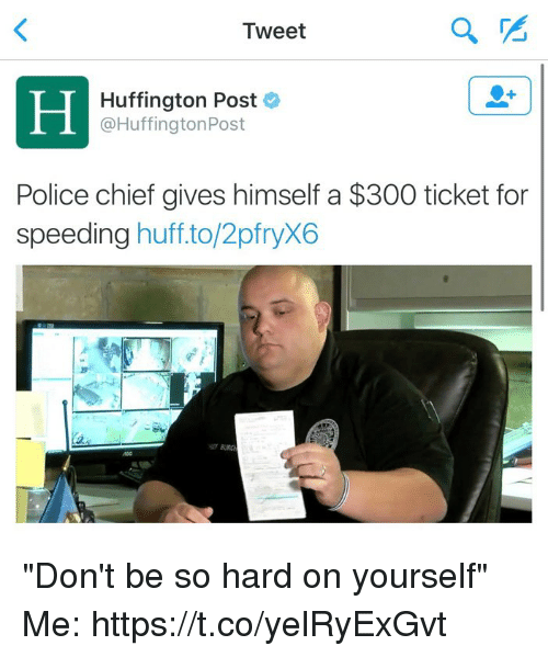 "Police, Huff, and Huffington: a  Tweet  Huffington Post  a Huffington Post  Police chief gives himself a $300 ticket for  speeding  huff to/2pfryX6 ""Don't be so hard on yourself""  Me: https://t.co/yelRyExGvt"