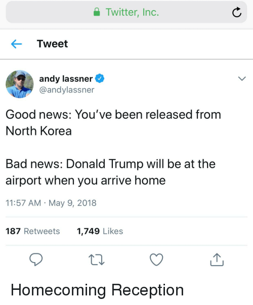 A Twitter Inc Tweet Andy Lassner Good News You Ve Been Released From North Korea Bad News Donald Trump Will Be At The Airport When You Arrive Home 1157 Am May 9 2018 Ellen and her producer andy follow tyler on twitter. meme