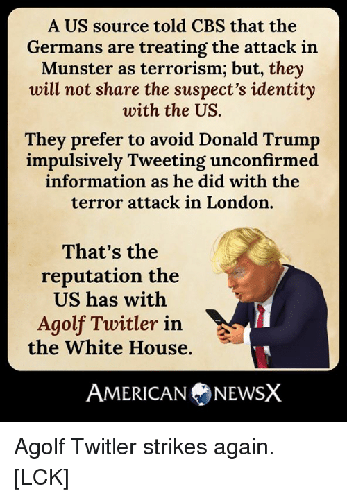 Donald Trump, Memes, and White House: A US source told CBS that the  Germans are treating the attack in  Munster as terrorism; but, they  will not share the suspect's identity  with the US.  They prefer to avoid Donald Trump  impulsively Tweeting unconfirmed  information as he did with the  terror attack in London.  That's the  reputation the  US has with  Agolf Twitler in  the White House.  AMERICANA NEWSX Agolf Twitler strikes again. [LCK]