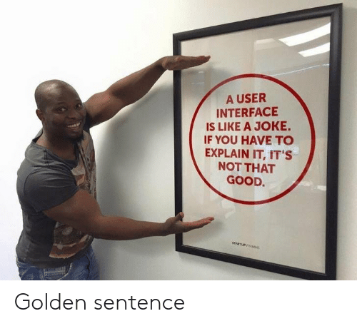 Good, Interface, and You: A USER  INTERFACE  IS LIKE A JOKE.  IF YOU HAVE TO  EXPLAIN IT, IT'S  NOT THAT  GOOD Golden sentence