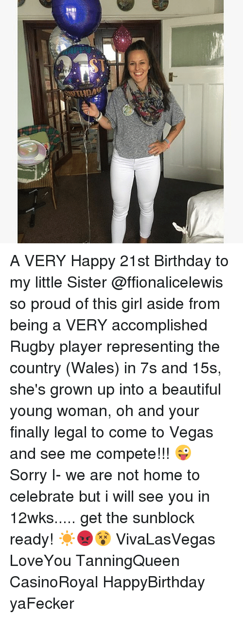 Beautiful, Birthday, and Memes: A VERY Happy 21st Birthday to my little Sister @ffionalicelewis so proud of this girl aside from being a VERY accomplished Rugby player representing the country (Wales) in 7s and 15s, she's grown up into a beautiful young woman, oh and your finally legal to come to Vegas and see me compete!!! 😜 Sorry I- we are not home to celebrate but i will see you in 12wks..... get the sunblock ready! ☀️😡😵 VivaLasVegas LoveYou TanningQueen CasinoRoyal HappyBirthday yaFecker