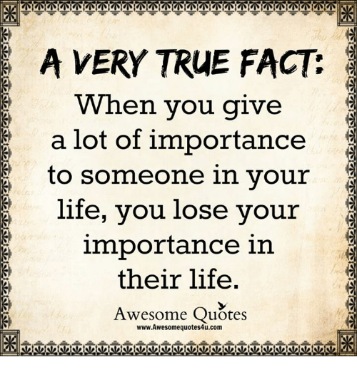 A Very True Fact When You Give A Lot Of Importance To Someone In