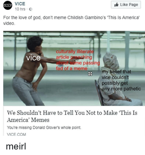 America, God, and Love: A VICE  Like Page  10 hrs  For the love of god, don't meme Childish Gambino's 'This Is America'  video.  culturally illiterate  article preaching  about some passing  fad of a meme  vice  my belief that  vice couldn't  possibly get  ny more pathetic  We Shouldn't Have to Tell You Not to Make This Is  America' Memes  You're missing Donald Glover's whole point.  VICE COM meirl