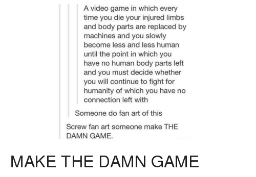 Game, Time, and Video: A video game in which every  time you die your injured limb:s  and body parts are replaced by  machines and you slowly  become less and less human  until the point in which you  have no human body parts left  and you must decide whether  you will continue to fight for  humanity of which you have no  connection left with  Someone do fan art of this  Screw fan art someone make THE  DAMN GAME. MAKE THE DAMN GAME