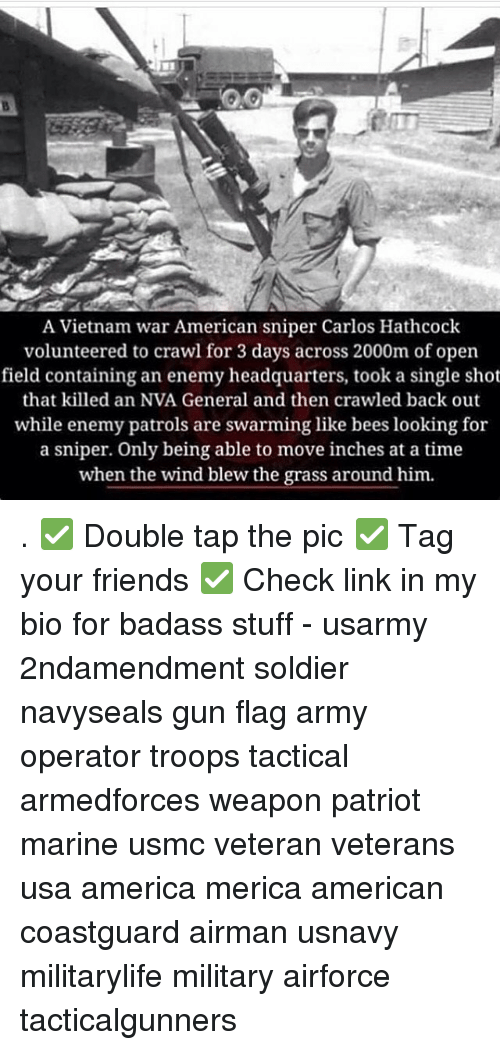 America, Friends, and Memes: A Vietnam war American sniper Carlos Hathcock  volunteered to crawl for 3 days across 2000m of open  field containing an enemy headquarters, took a single shot  that killed an NVA General and then crawled back out  while enemy patrols are swarming like bees looking for  a sniper. Only being able to move inches at a time  when the wind blew the grass around him. . ✅ Double tap the pic ✅ Tag your friends ✅ Check link in my bio for badass stuff - usarmy 2ndamendment soldier navyseals gun flag army operator troops tactical armedforces weapon patriot marine usmc veteran veterans usa america merica american coastguard airman usnavy militarylife military airforce tacticalgunners