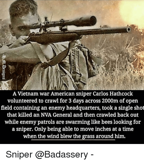 Memes, American Sniper, and American: A Vietnam war American sniper Carlos Hathcock  volunteered to crawl for 3 days across 2000m of open  field containing an enemy headquarters, took a single shot  that killed an NVA General and then crawled back out  while enemy patrols are swarming like bees looking for  a sniper. Only being able to move inches at a time  when the wind blew the grass around him. Sniper @Badassery -