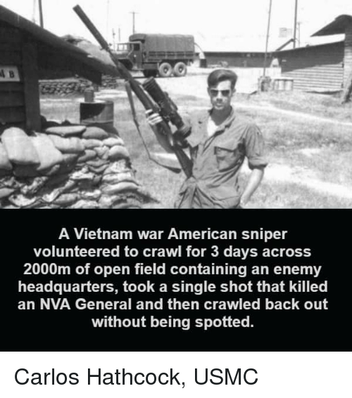Memes, American Sniper, and American: A Vietnam war American sniper  volunteered to crawl for 3 days across  2000m of open field containing an enemy  headquarters, took a single shot that killed  an NVA General and then crawled back out  without being spotted. Carlos Hathcock, USMC