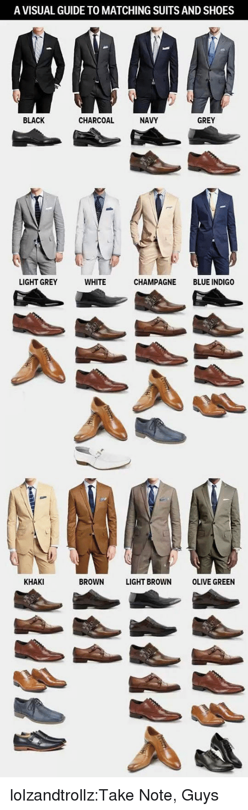 Shoes, Tumblr, and Black: A VISUAL GUIDE TO MATCHING SUITS AND SHOES  BLACK  CHARCOAL  NAVY  GREY  LIGHT GREY  WHITE  CHAMPAGNE BLUE INDIGO  KHAKI  BROWN LIGHT BROWN OLIVE GREEN lolzandtrollz:Take Note, Guys