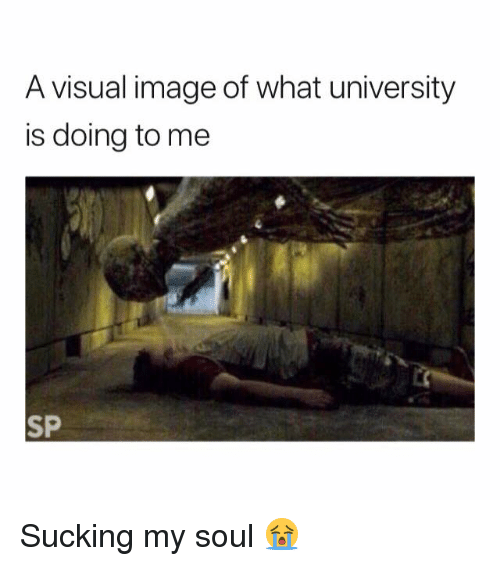 Image, Soul, and University: A visual image of what university  is doing to me  SP Sucking my soul 😭