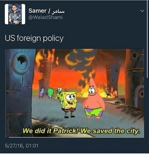 a walad shami us foreign policy we did it patrick 18853562 ✅ 25 best memes about we did it patrick we saved the city we