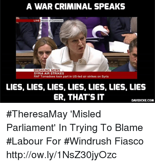 Memes, News, and Breaking News: A WAR CRIMINAL SPEAKS  LIVE  House of Commons  BREAKING NEWS  SYRIA AIR STRIKES  RAF Tornadoes took part in US-led air strikes on Syria  LIES, LIES, LIES, LIES, LIES, LIES, LIES  ER, THAT'S IT  DAVIDICKE.COM #TheresaMay 'Misled Parliament' In Trying To Blame #Labour For #Windrush Fiasco http://ow.ly/1NsZ30jyOzc