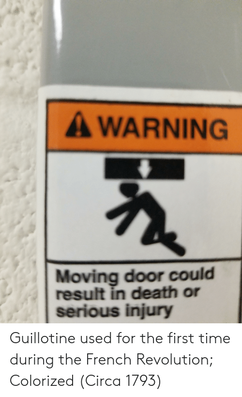 Death, Revolution, and Time: A WARNING  Moving door could  result in death or  serious injury Guillotine used for the first time during the French Revolution; Colorized (Circa 1793)