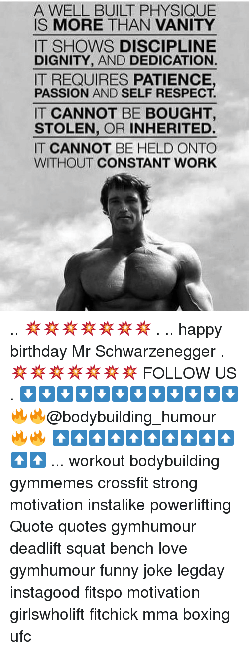 Birthday, Boxing, and Funny: A WELL BUILT PHYSIQUE  IS MORE THAN VANITY  IT SHOWS DISCIPLINE  DIGNITY, AND DEDICATION.  IT REQUIRES PATIENCE,  PASSION AND SELF RESPECT.  IT CANNOT BE BOUGHT,  STOLEN, OR INHERITED.  IT CANNOT BE HELD ONTO  WITHOUT CONSTANT WORK .. 💥💥💥💥💥💥💥 . .. happy birthday Mr Schwarzenegger . 💥💥💥💥💥💥💥 FOLLOW US . ⬇️⬇️⬇️⬇️⬇️⬇️⬇️⬇️⬇️⬇️⬇️⬇️ 🔥🔥@bodybuilding_humour 🔥🔥 ⬆️⬆️⬆️⬆️⬆️⬆️⬆️⬆️⬆️⬆️⬆️⬆️ ... workout bodybuilding gymmemes crossfit strong motivation instalike powerlifting Quote quotes gymhumour deadlift squat bench love gymhumour funny joke legday instagood fitspo motivation girlswholift fitchick mma boxing ufc