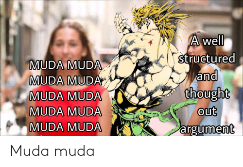 Reddit, Thought, and Argument: A well  structured  and  thought  out  argument  MUDA MUDA  MUDA MUDA  MUDA MUDA  MUDA MUDA  MUDA MUDA Muda muda
