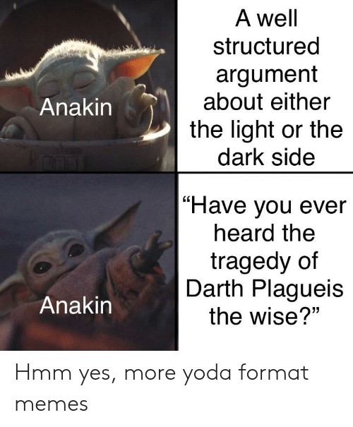 "Memes, Yoda, and Dank Memes: A well  structured  argument  about either  Anakin  the light or the  dark side  |""Have you ever  heard the  tragedy of  Darth Plagueis  Anakin  the wise?"" Hmm yes, more yoda format memes"