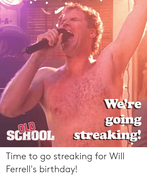 Birthday, Memes, and School: -A  Were  gomg  SCHOOL streaking!  OLD Time to go streaking for Will Ferrell's birthday!