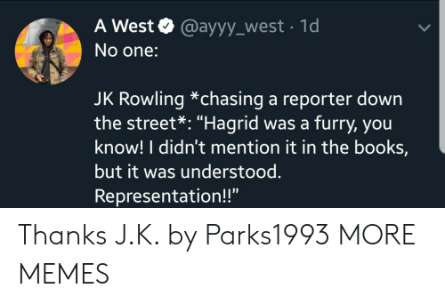 "Books, Dank, and Memes: A West @ayyy_west 1d  No one:  JK Rowling *chasing a reporter down  the street*: ""Hagrid was a furry, you  know! I didn't mention it in the books,  but it was understood.  Representation!!"" Thanks J.K. by Parks1993 MORE MEMES"