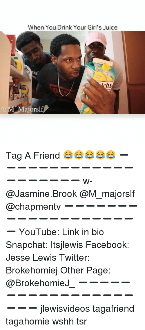 Memes, 🤖, and Page: (a When You Drink Your Girl's Juice  RALP  hs  ajorSlf Tag A Friend 😂😂😂😂😂 ➖➖➖➖➖➖➖➖➖➖➖➖➖➖➖➖➖➖➖➖ w-@Jasmine.Brook @M_majorslf @chapmentv ➖➖➖➖➖➖➖➖➖➖➖➖➖➖➖➖➖➖➖➖ YouTube: Link in bio Snapchat: Itsjlewis Facebook: Jesse Lewis Twitter: Brokehomiej Other Page: @BrokehomieJ_ ➖➖➖➖➖➖➖➖➖➖➖➖➖➖➖➖➖➖➖➖ jlewisvideos tagafriend tagahomie wshh tsr