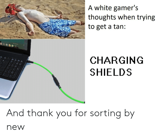 Thank You, White, and Tan: A white gamer's  thoughts when trying  to get a tan:  CHARGING  SHIELDS And thank you for sorting by new