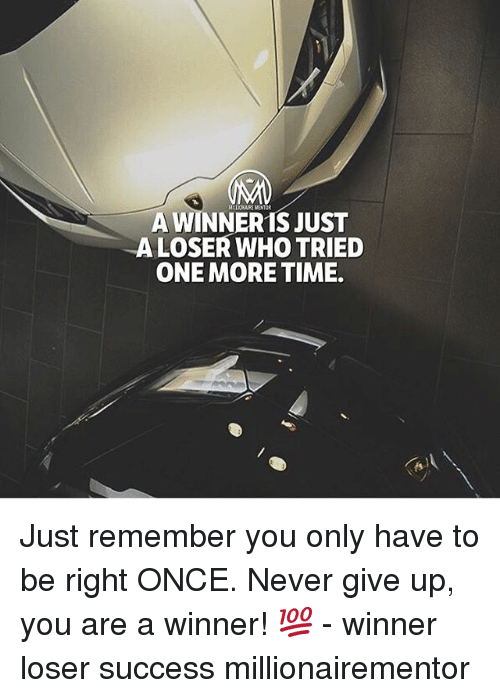 Memes, Time, and Never: A WINNER 1S JUST  ALOSER WHO TRIED  ONE MORE TIME Just remember you only have to be right ONCE. Never give up, you are a winner! 💯 - winner loser success millionairementor