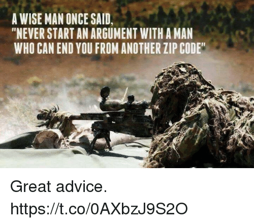 """Advice, Memes, and Zip Code: A WISE MAN ONCE SAID,  """"NEVER START AN ARGUMENT WITH A MAN  WHO CAN END YOU FROM ANOTHER ZIP CODE Great advice. https://t.co/0AXbzJ9S2O"""