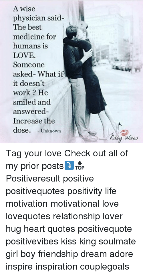 Life, Love, and Memes: A wise  physician said  The best  medicine for  humans is  LOVE.  Someone  asked- What if  it doesn't  work He  smiled and  answered-  Increase the  dose.  Unknown  abu Wares Tag your love Check out all of my prior posts⤵🔝 Positiveresult positive positivequotes positivity life motivation motivational love lovequotes relationship lover hug heart quotes positivequote positivevibes kiss king soulmate girl boy friendship dream adore inspire inspiration couplegoals