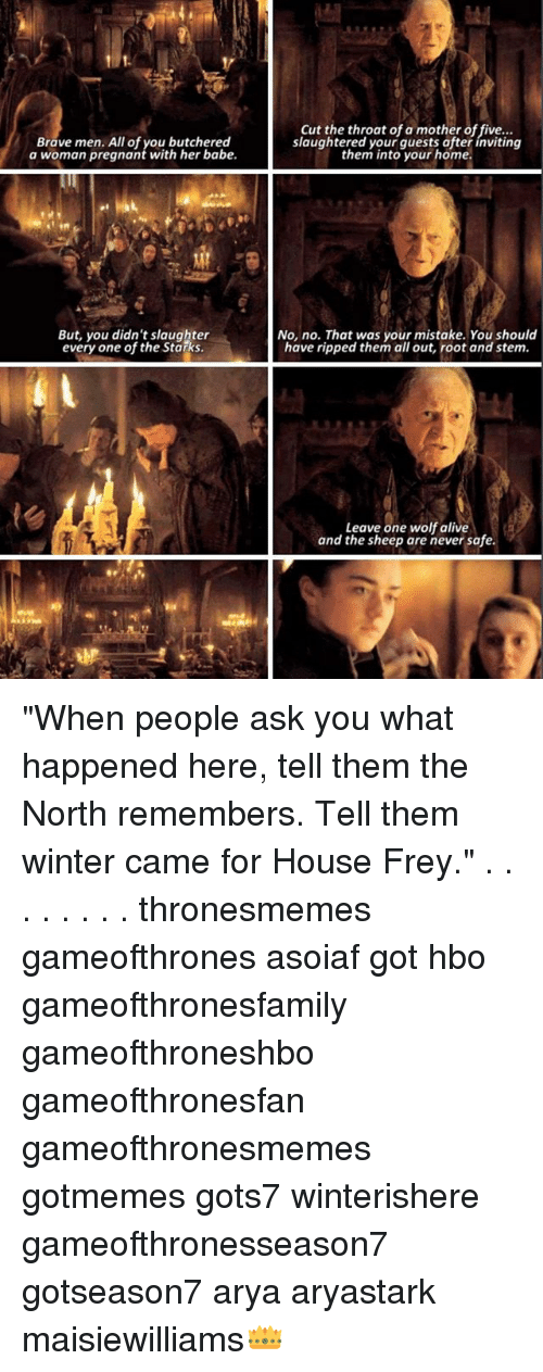 "Alive, Hbo, and Memes: a wom am pregnonteuth-he abe.laughtered ltoyosr hofte  Brave men. All of you butchered  a woman pregnant with her babe.  Cut the throat of a mother of five...  slaughtered your guests ofter inviting  them into your home.  But, you didn't slaughter  every one of the Starks  No, no. That was your mistake. You should  have ripped them all out, root and stem.  Leave one wolf alive  and the sheep are never safe. ""When people ask you what happened here, tell them the North remembers. Tell them winter came for House Frey."" . . . . . . . . thronesmemes gameofthrones asoiaf got hbo gameofthronesfamily gameofthroneshbo gameofthronesfan gameofthronesmemes gotmemes gots7 winterishere gameofthronesseason7 gotseason7 arya aryastark maisiewilliams👑"