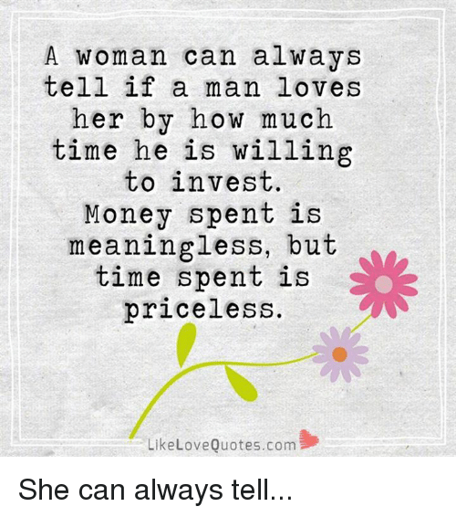 Memes, 🤖, and Invest: A woman can always  tell if a man loves  her by how much  time he is willing  to invest.  Money spent is  meaningless, but  time spent is  priceless.  Like Love Quotes.com She can always tell...