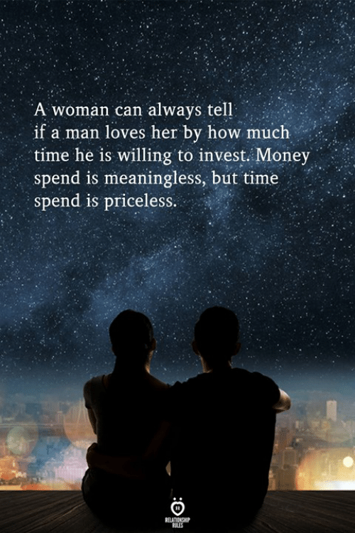 Money, Time, and How: A woman can always tell  if a man loves her by how much  time he is willing to invest. Money .  spend is meaningless, but time  spend is priceless.