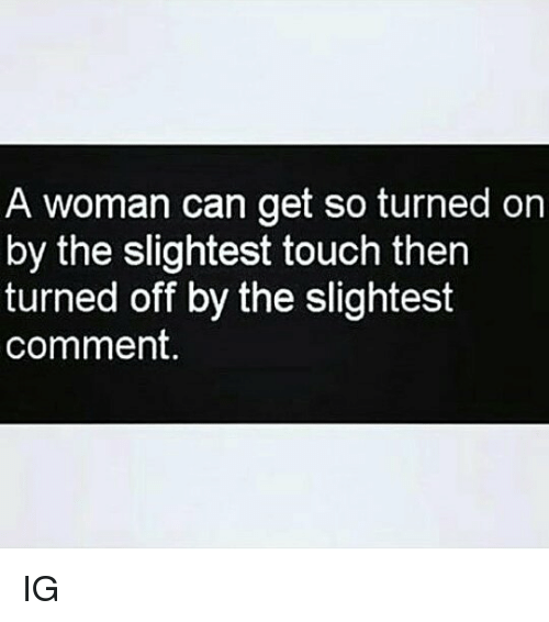 Memes, 🤖, and Can: A woman can get so turned on  by the slightest touch then  turned off by the slightest  comment. IG