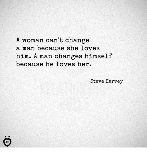 Steve Harvey, Change, and Her: A woman can't change  a man because she loves  him. A man changes himself  because he loves her.  Steve Harvey