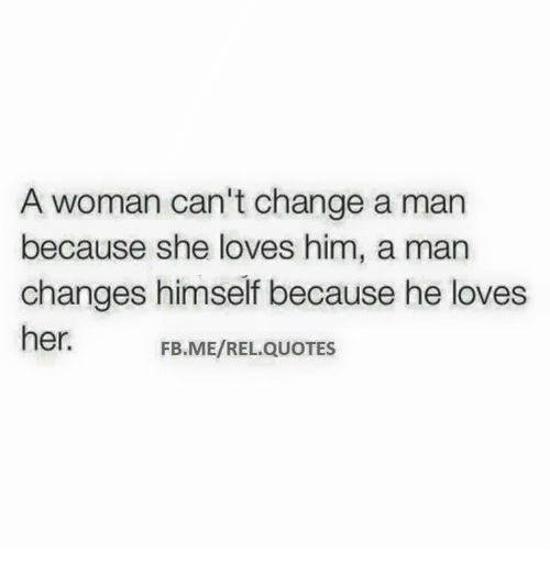 A Woman Cant Change A Man Because She Loves Him A Man Changes
